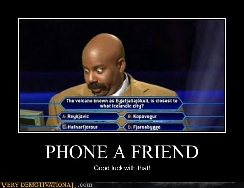 PHONE A FRIEND Good luck with that!