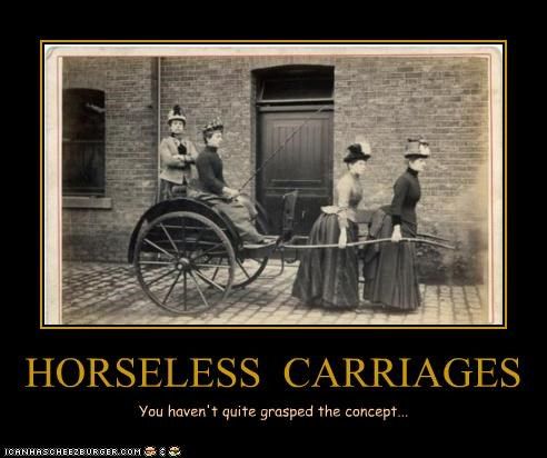 HORSELESS CARRIAGES You haven't quite grasped the concept...