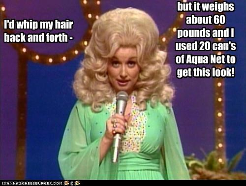 I'd whip my hair back and forth - but it weighs about 60 pounds and I used 20 can's of Aqua Net to get this look!