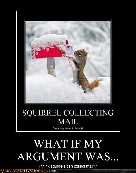 "WHAT IF MY ARGUMENT WAS... I think squirrels can collect mail""?"