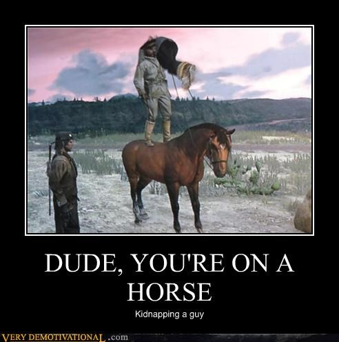 DUDE, YOU'RE ON A HORSE Kidnapping a guy