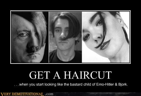 GET A HAIRCUT . . .when you start looking like the bastard child of Emo-Hitler & Bjork.