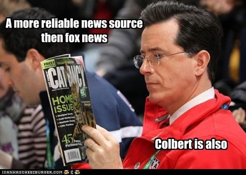 A more reliable news source then fox news Colbert is also