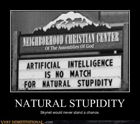 NATURAL STUPIDITY Skynet would never stand a chance.