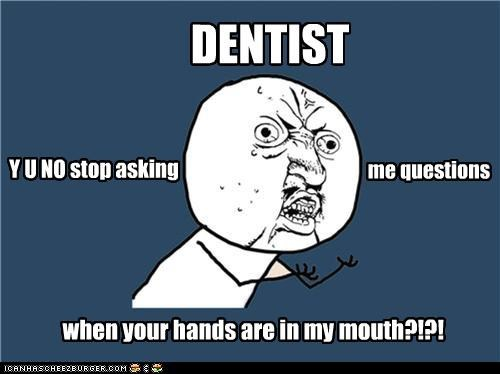 cant-talk dentist stop asking me questions Y U No Guy