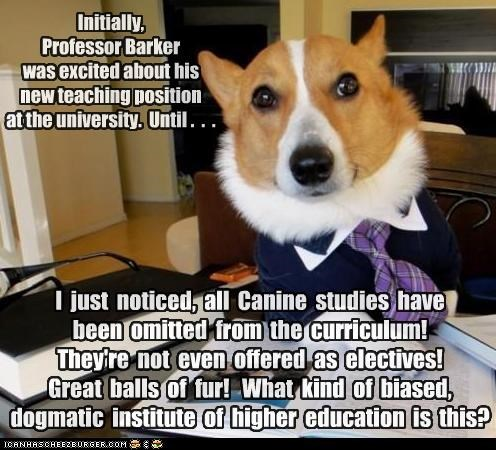 Initially, Professor Barker was excited about his new teaching position at the university. Until . . . I just noticed, all Canine studies have been omitted from the curriculum! They're not even offered as electives! Great balls of fur! What kind of biased, dogmatic institute of higher education is this?
