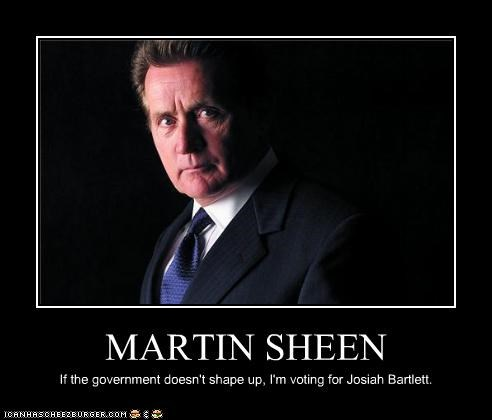 MARTIN SHEEN If the government doesn't shape up, I'm voting for Josiah Bartlett.
