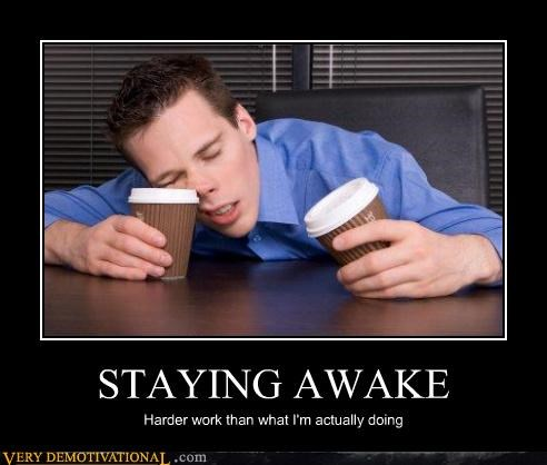 STAYING AWAKE Harder work than what I'm actually doing