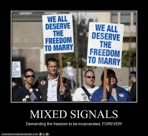 MIXED SIGNALS Demanding the freedom to be incarcerated, FOREVER!