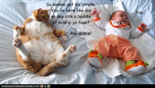 So lemme get dis strate. Yoo lie here like dis an dey stik a boddle of milk in yo fase? Yup. Aw-some!