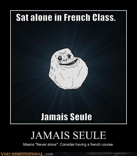 "JAMAIS SEULE Means ""Never alone"". Consider having a french course."