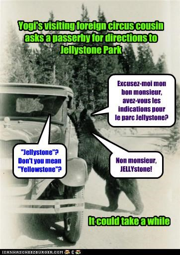 "Yogi's visiting foreign circus cousin asks a passerby for directions to Jellystone Park Excusez-moi mon bon monsieur, avez-vous les indications pour le parc Jellystone? ""Jellystone""? Don't you mean ""Yellowstone""? Non monsieur, JELLYstone! It could take a while"