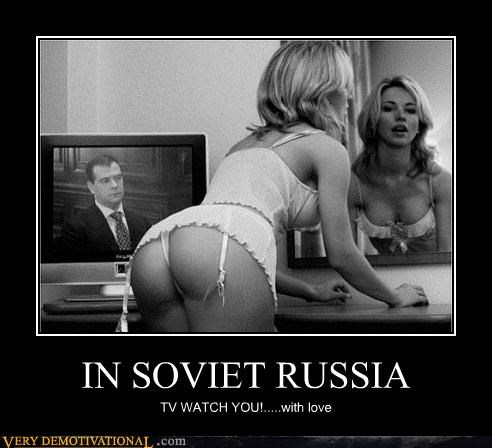 IN SOVIET RUSSIA TV WATCH YOU!.....with love