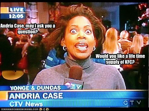 Andria Case, may i ask you a question? Would you like a life time supply of KFC?