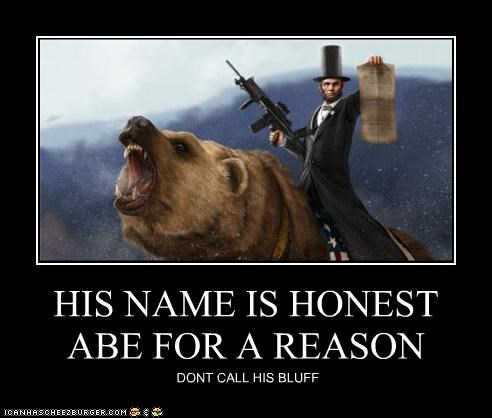HIS NAME IS HONEST ABE FOR A REASON DONT CALL HIS BLUFF