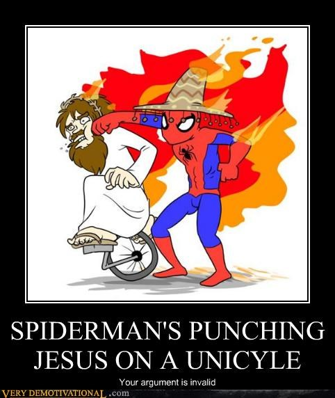 SPIDERMAN'S PUNCHING JESUS ON A UNICYLE Your argument is invalid