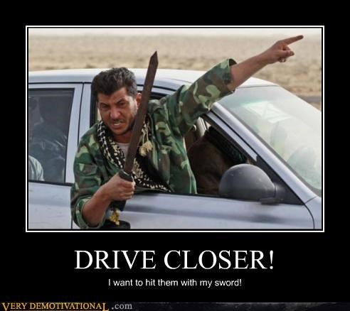 DRIVE CLOSER! I want to hit them with my sword!