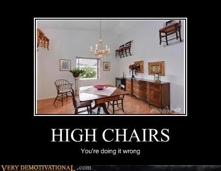 HIGH CHAIRS You're doing it wrong