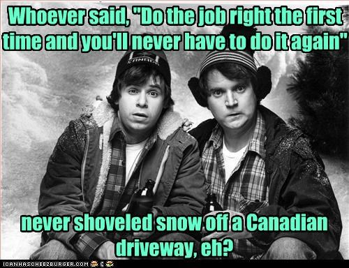 "Whoever said, ""Do the job right the first time and you'll never have to do it again"" never shoveled snow off a Canadian driveway, eh?"