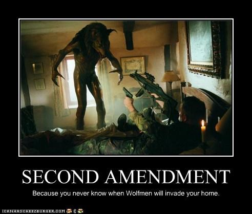 SECOND AMENDMENT Because you never know when Wolfmen will invade your home.