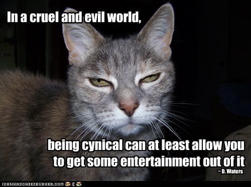 In a cruel and evil world, being cynical can at least allow you to get some entertainment out of it ~ D. Waters