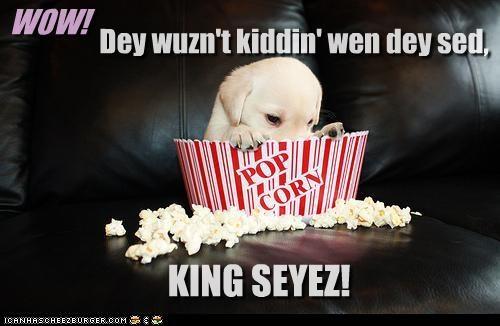 WOW! KING SEYEZ! Dey wuzn't kiddin' wen dey sed,