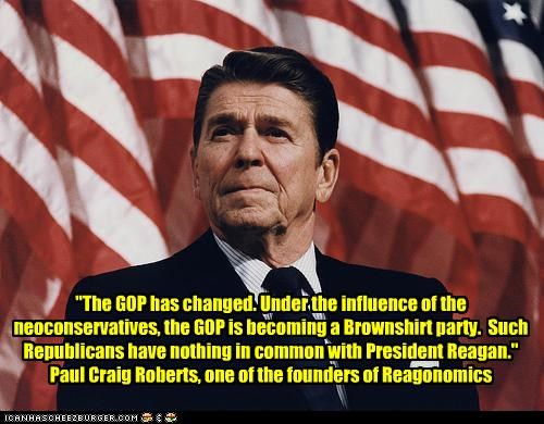 """The GOP has changed. Under the influence of the neoconservatives, the GOP is becoming a Brownshirt party. Such Republicans have nothing in common with President Reagan."" Paul Craig Roberts, one of the founders of Reagonomics"