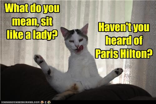 What do you mean, sit like a lady? Haven't you heard of Paris Hilton?