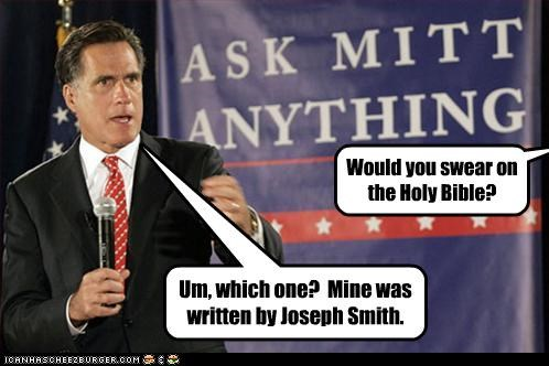 Would you swear on the Holy Bible? Um, which one? Mine was written by Joseph Smith.