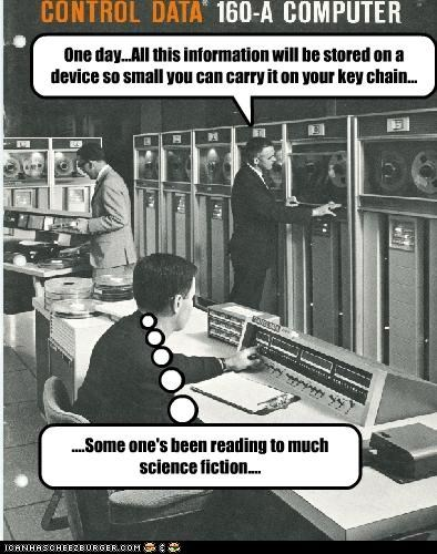 One day...All this information will be stored on a device so small you can carry it on your key chain... ....Some one's been reading to much science fiction....