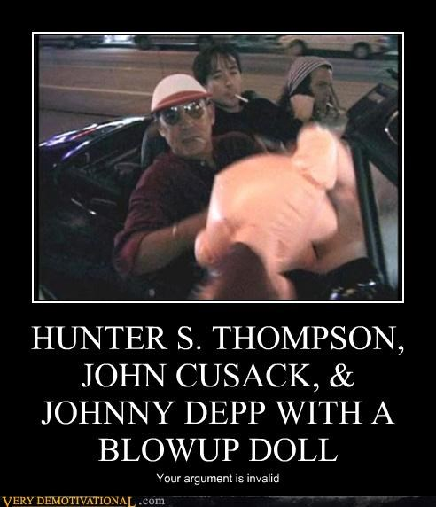 HUNTER S. THOMPSON, JOHN CUSACK, & JOHNNY DEPP WITH A BLOWUP DOLL Your argument is invalid