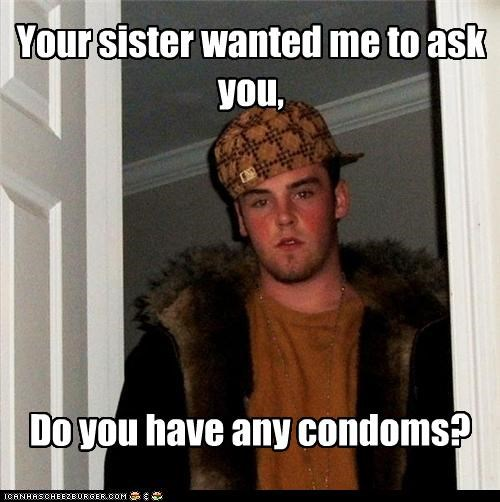 condoms,Scumbag Steve,your sister