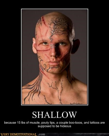 SHALLOW because 15 lbs of muscle, pouty lips, a couple boo-boos, and tattoos are supposed to be hideous