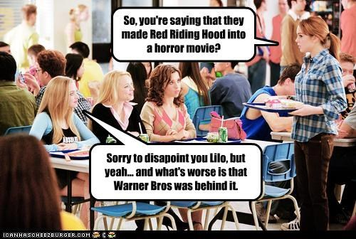 So, you're saying that they made Red Riding Hood into a horror movie? Sorry to disapoint you Lilo, but yeah... and what's worse is that Warner Bros was behind it.