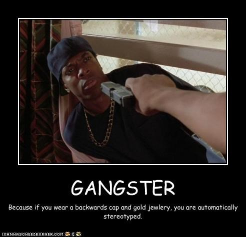 GANGSTER Because if you wear a backwards cap and gold jewlery, you are automatically stereotyped.