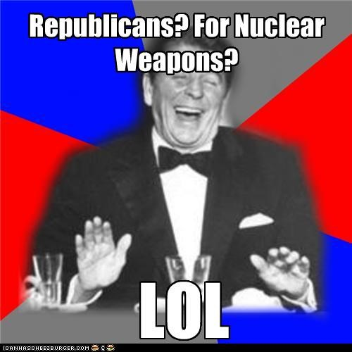 Republicans? For Nuclear Weapons? LOL