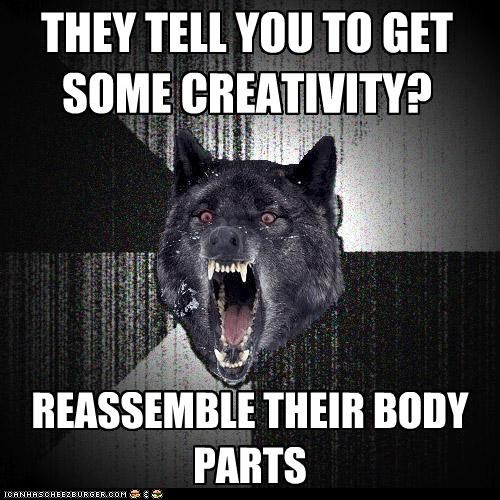 THEY TELL YOU TO GET SOME CREATIVITY? REASSEMBLE THEIR BODY PARTS