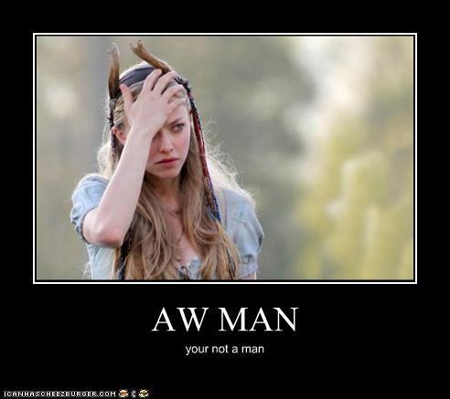 AW MAN your not a man