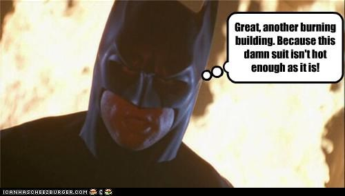 Great, another burning building. Because this damn suit isn't hot enough as it is!