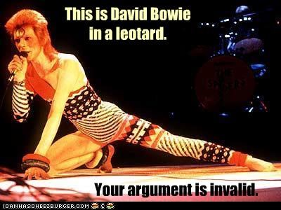 This is David Bowie in a leotard. Your argument is invalid.
