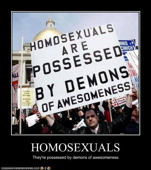 HOMOSEXUALS They're possessed by demons of awesomeness