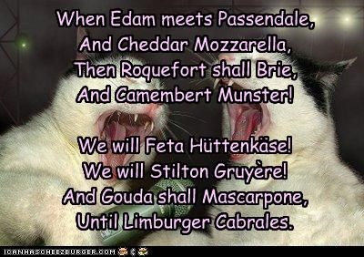 When Edam meets Passendale, And Cheddar Mozzarella, Then Roquefort shall Brie, And Camembert Munster! We will Feta Huttenkase! We will Stilton Gruyere! And Gouda shall Mascarpone, Until Limburger Cabrales. : : '