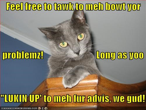 "Feel free to tawk to meh bowt yor  problemz!                            Long as yoo ""LUKIN UP' to meh fur advis, we gud!"