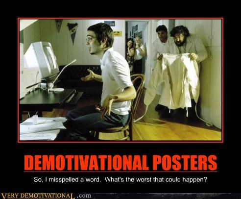 DEMOTIVATIONAL POSTERS So, I misspelled a word. What's the worst that could happen?