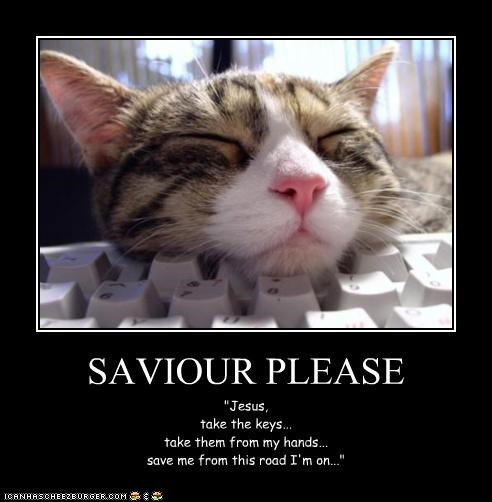 """SAVIOUR PLEASE """"Jesus, take the keys... take them from my hands... save me from this road I'm on..."""""""
