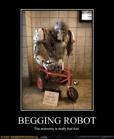 BEGGING ROBOT The economy is really that bad.