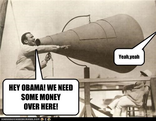 HEY OBAMA! WE NEED SOME MONEY OVER HERE! Yeah,yeah