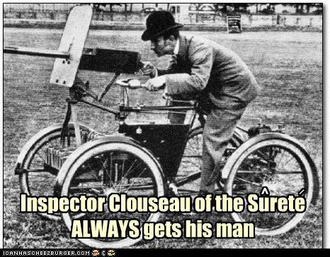 Inspector Clouseau of the Surete ALWAYS gets his man ^ /