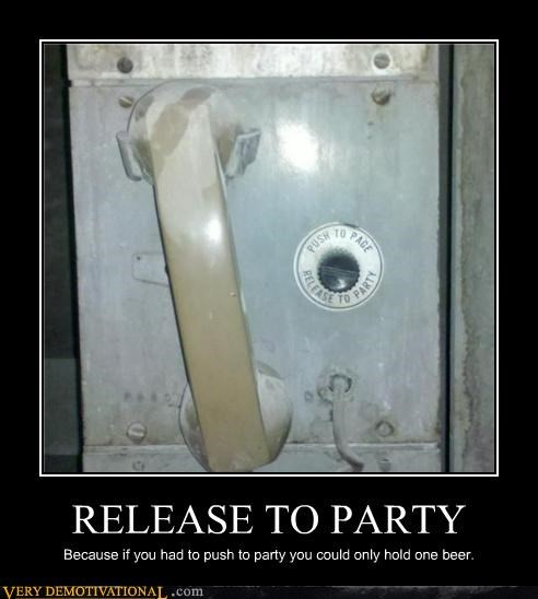 RELEASE TO PARTY Because if you had to push to party you could only hold one beer.
