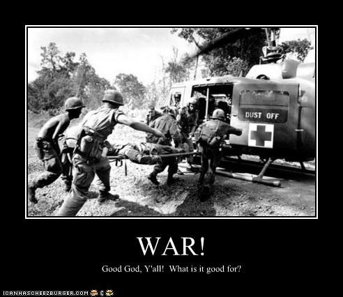 WAR! Good God, Y'all! What is it good for?